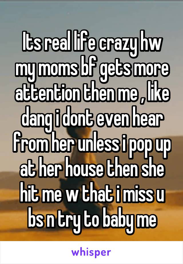 Its real life crazy hw my moms bf gets more attention then me , like dang i dont even hear from her unless i pop up at her house then she hit me w that i miss u bs n try to baby me