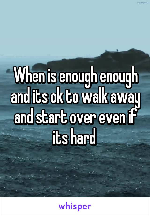 When is enough enough and its ok to walk away and start over even if its hard