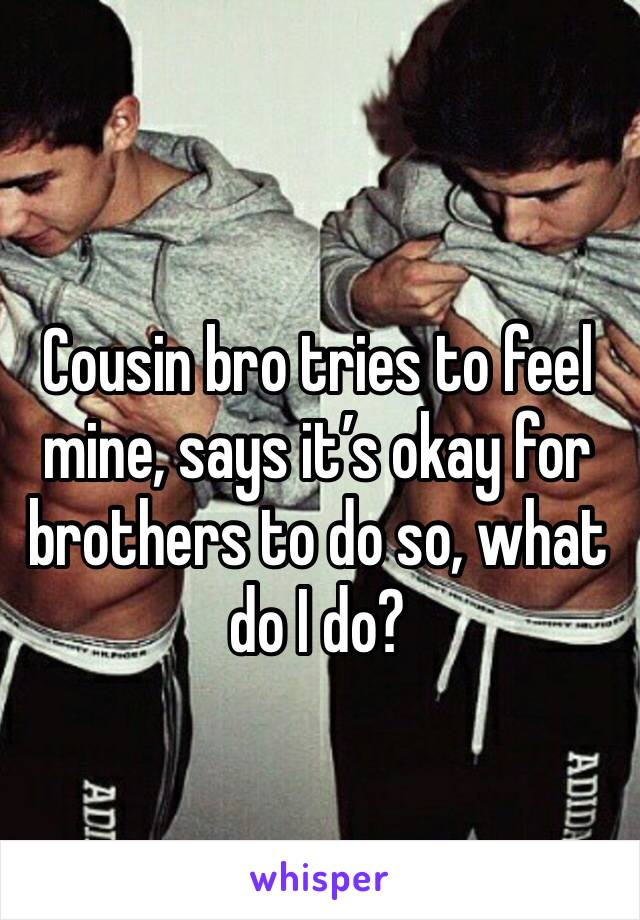 Cousin bro tries to feel mine, says it's okay for brothers to do so, what do I do?