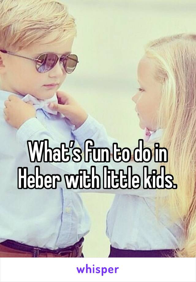 What's fun to do in Heber with little kids.