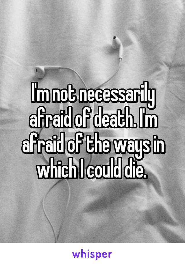 I'm not necessarily afraid of death. I'm afraid of the ways in which I could die.