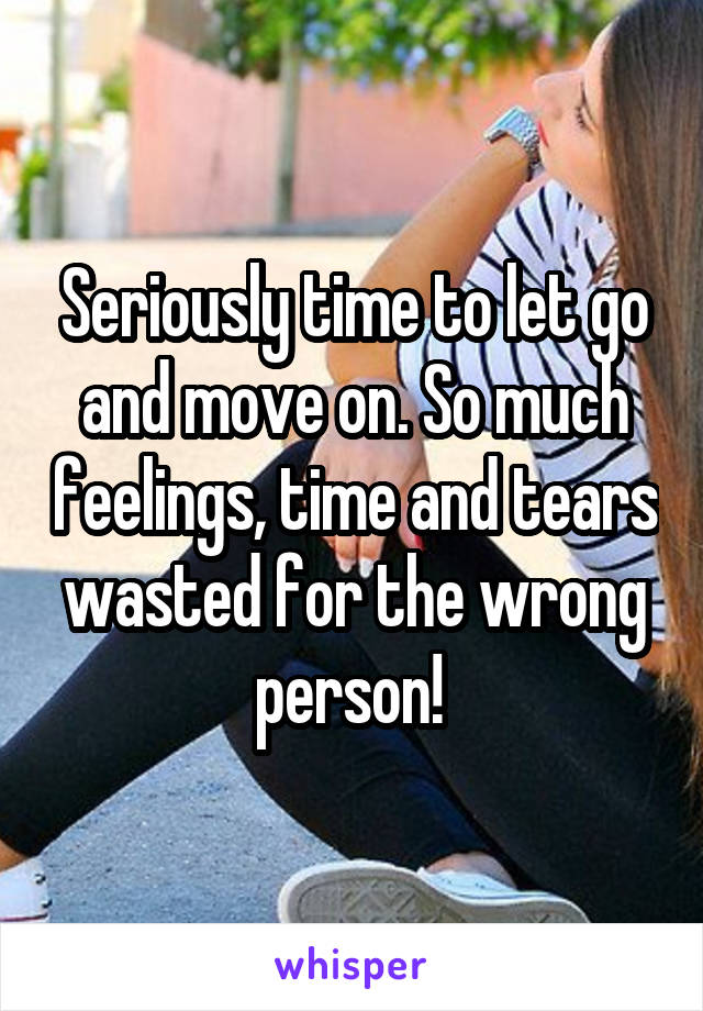 Seriously time to let go and move on. So much feelings, time and tears wasted for the wrong person!
