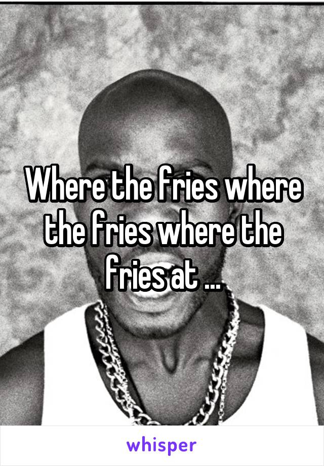 Where the fries where the fries where the fries at ...