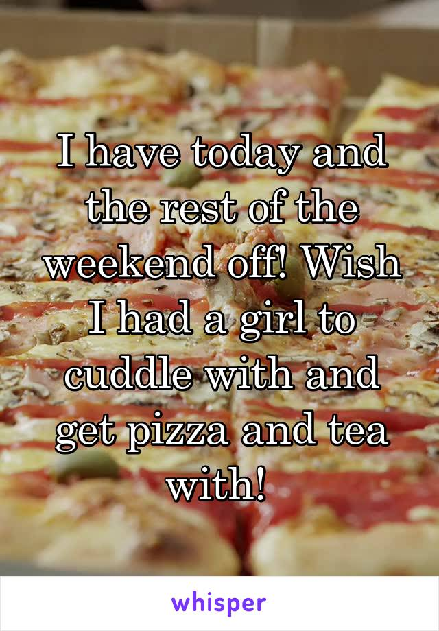 I have today and the rest of the weekend off! Wish I had a girl to cuddle with and get pizza and tea with!