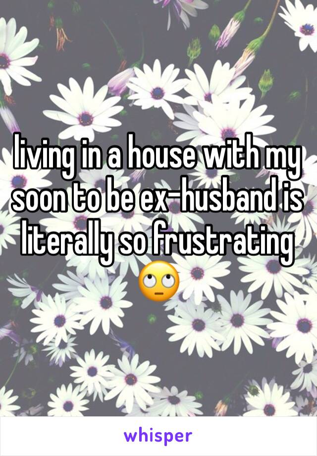 living in a house with my soon to be ex-husband is literally so frustrating 🙄