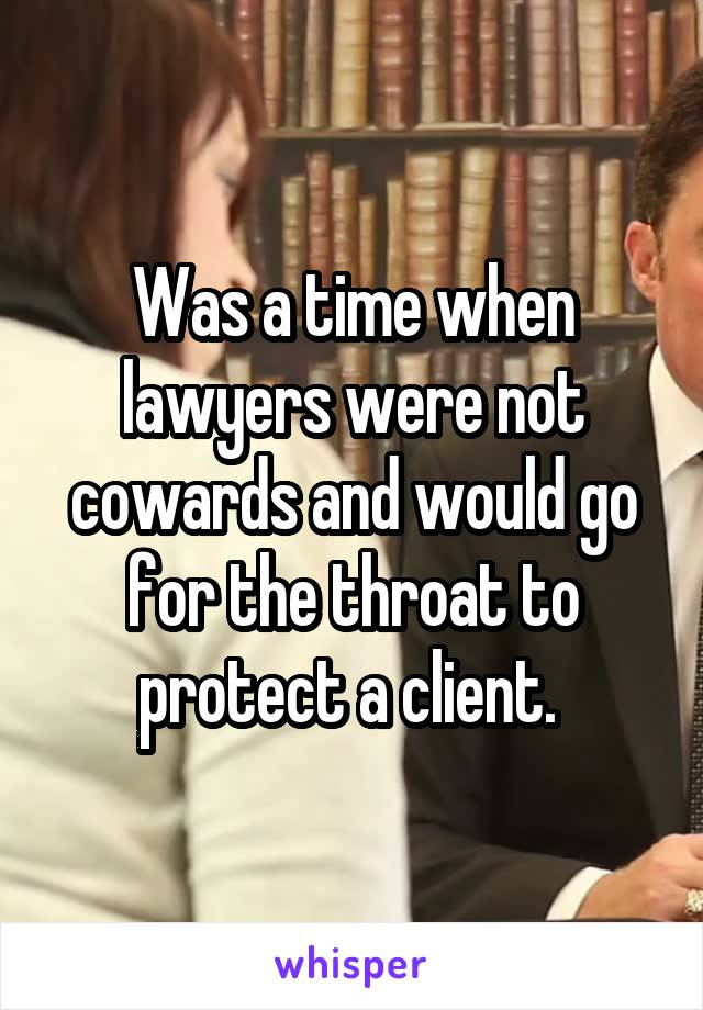 Was a time when lawyers were not cowards and would go for the throat to protect a client.
