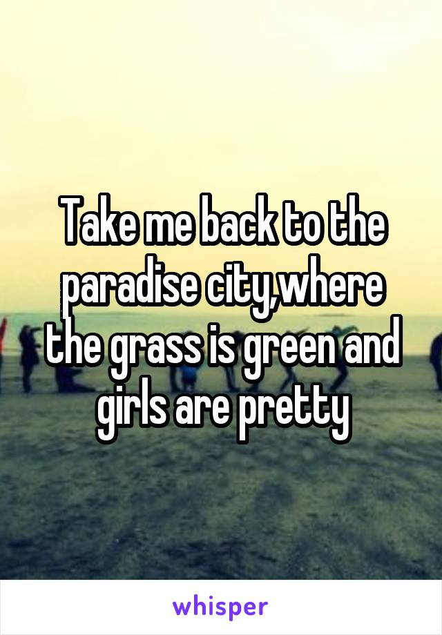 Take me back to the paradise city,where the grass is green and girls are pretty