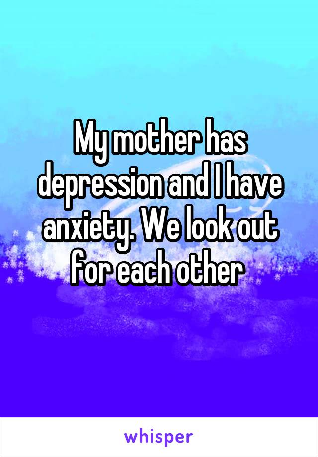 My mother has depression and I have anxiety. We look out for each other