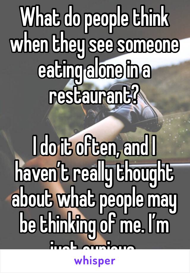 What do people think when they see someone eating alone in a restaurant?  I do it often, and I haven't really thought about what people may be thinking of me. I'm just curious.