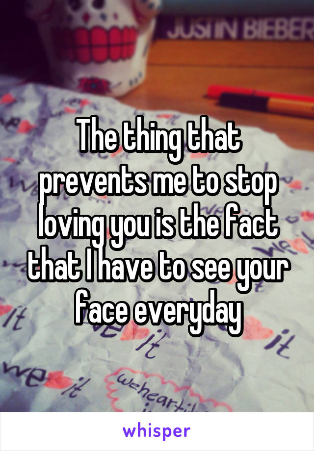 The thing that prevents me to stop loving you is the fact that I have to see your face everyday