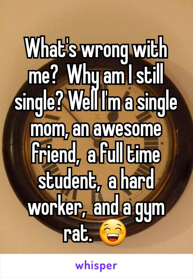 What's wrong with me?  Why am I still single? Well I'm a single mom, an awesome friend,  a full time student,  a hard worker,  and a gym rat. 😁