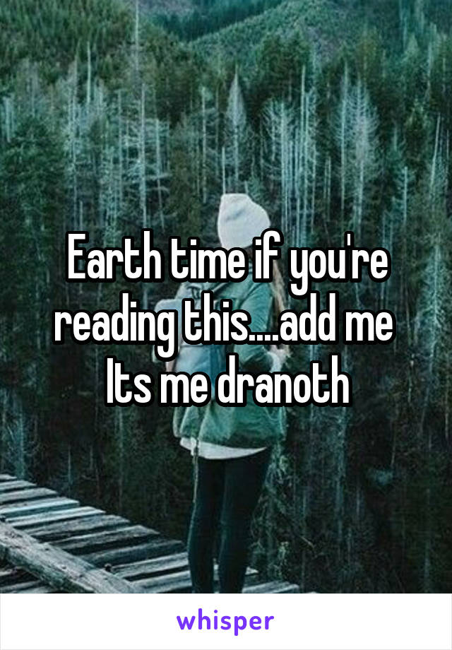 Earth time if you're reading this....add me  Its me dranoth