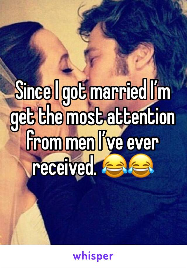 Since I got married I'm get the most attention from men I've ever received. 😂😂