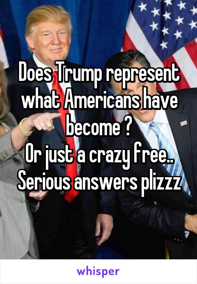 Does Trump represent what Americans have become ? Or just a crazy free.. Serious answers plizzz