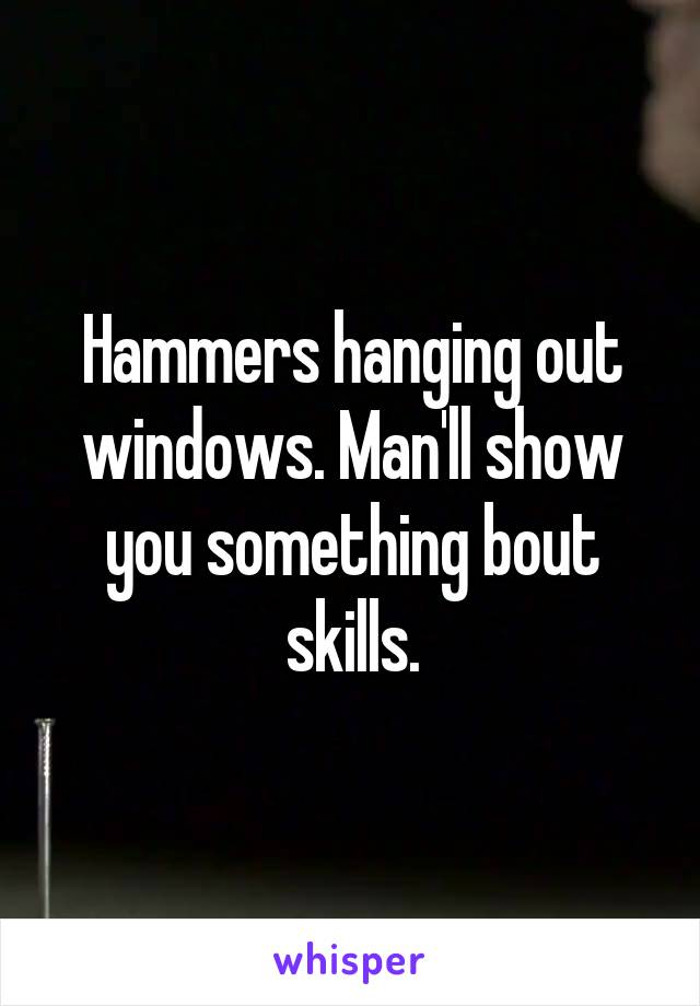 Hammers hanging out windows. Man'll show you something bout skills.