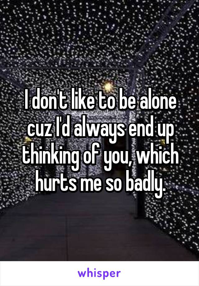 I don't like to be alone cuz I'd always end up thinking of you, which hurts me so badly.