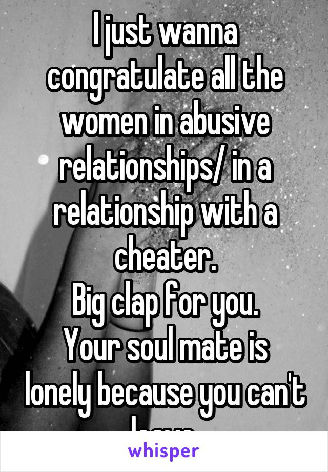 I just wanna congratulate all the women in abusive relationships/ in a relationship with a cheater. Big clap for you. Your soul mate is lonely because you can't leave.