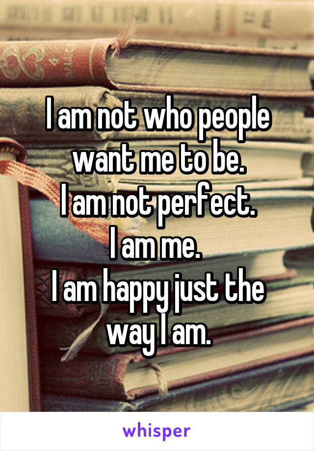 I am not who people want me to be. I am not perfect. I am me.  I am happy just the way I am.