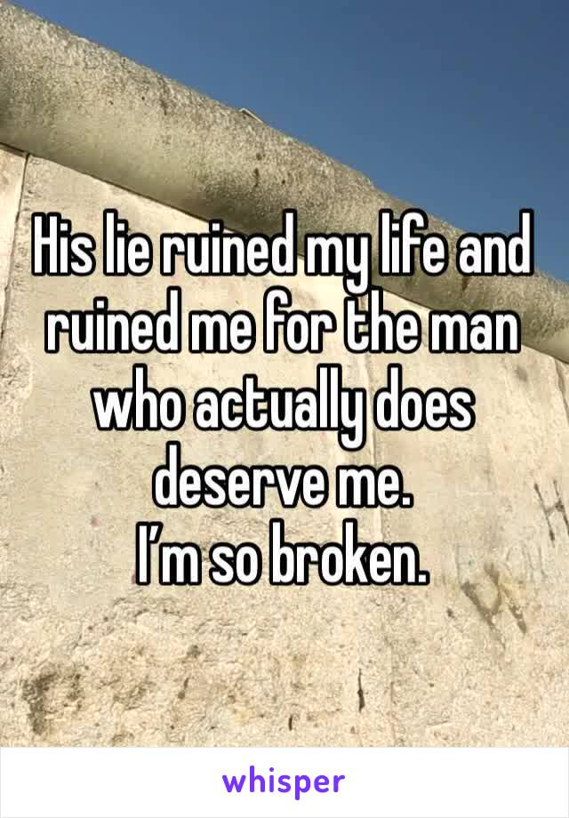 His lie ruined my life and ruined me for the man who actually does deserve me. I'm so broken.