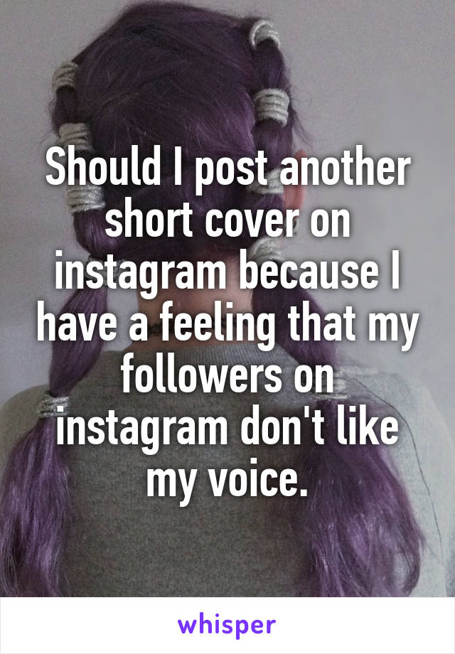 Should I post another short cover on instagram because I have a feeling that my followers on instagram don't like my voice.