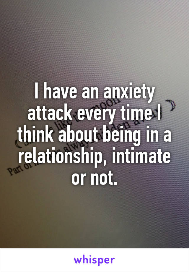 I have an anxiety attack every time I think about being in a relationship, intimate or not.