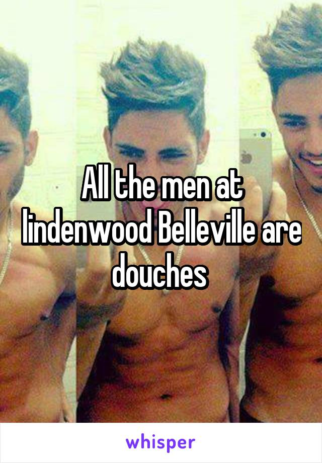 All the men at lindenwood Belleville are douches