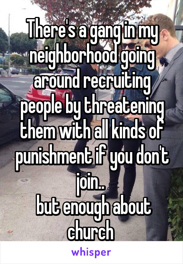 There's a gang in my neighborhood going around recruiting people by threatening them with all kinds of punishment if you don't join..   but enough about church