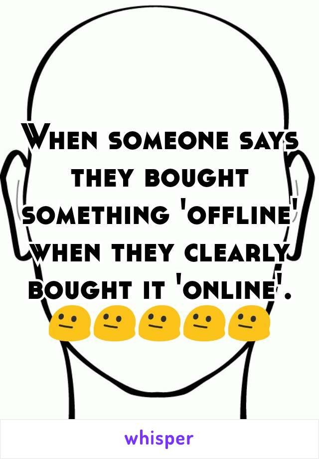 When someone says they bought something 'offline' when they clearly bought it 'online'. 😐😐😐😐😐