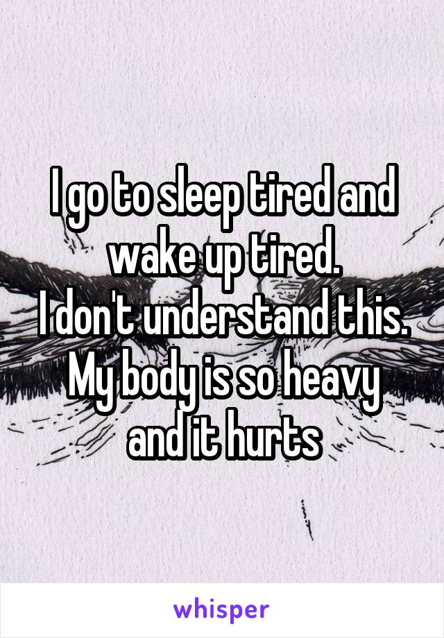 I go to sleep tired and wake up tired. I don't understand this. My body is so heavy and it hurts