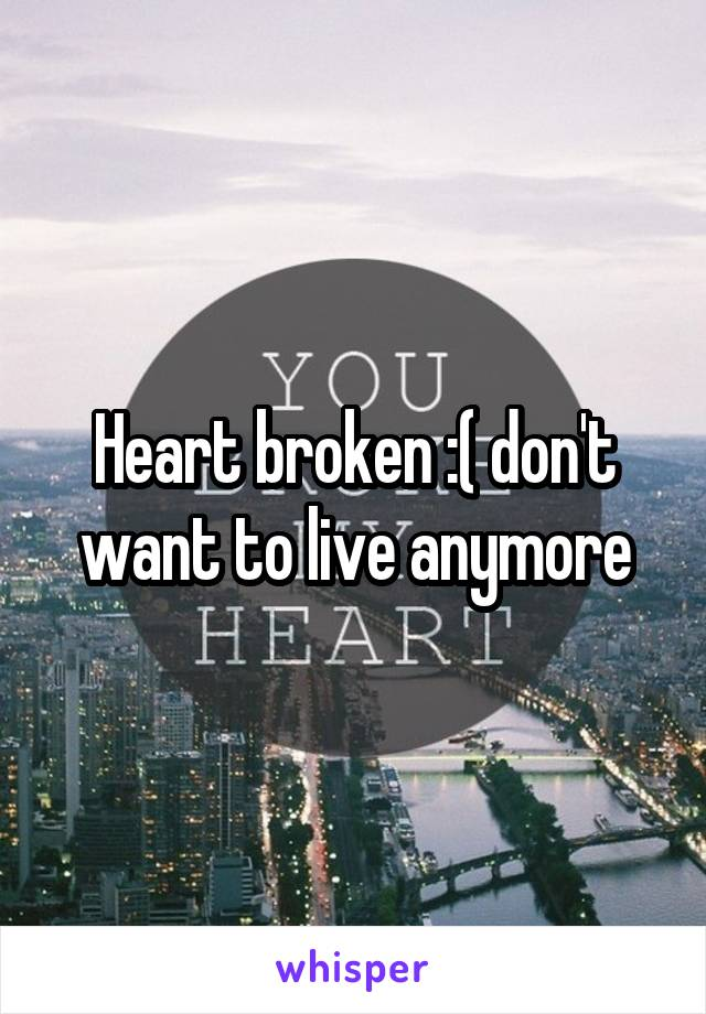 Heart broken :( don't want to live anymore