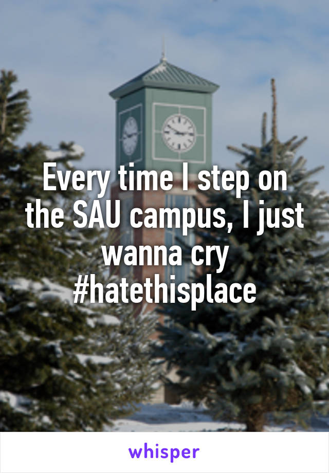 Every time I step on the SAU campus, I just wanna cry #hatethisplace