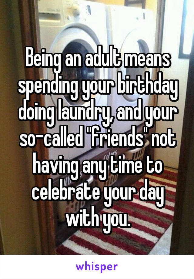 """Being an adult means spending your birthday doing laundry, and your so-called """"friends"""" not having any time to celebrate your day with you."""