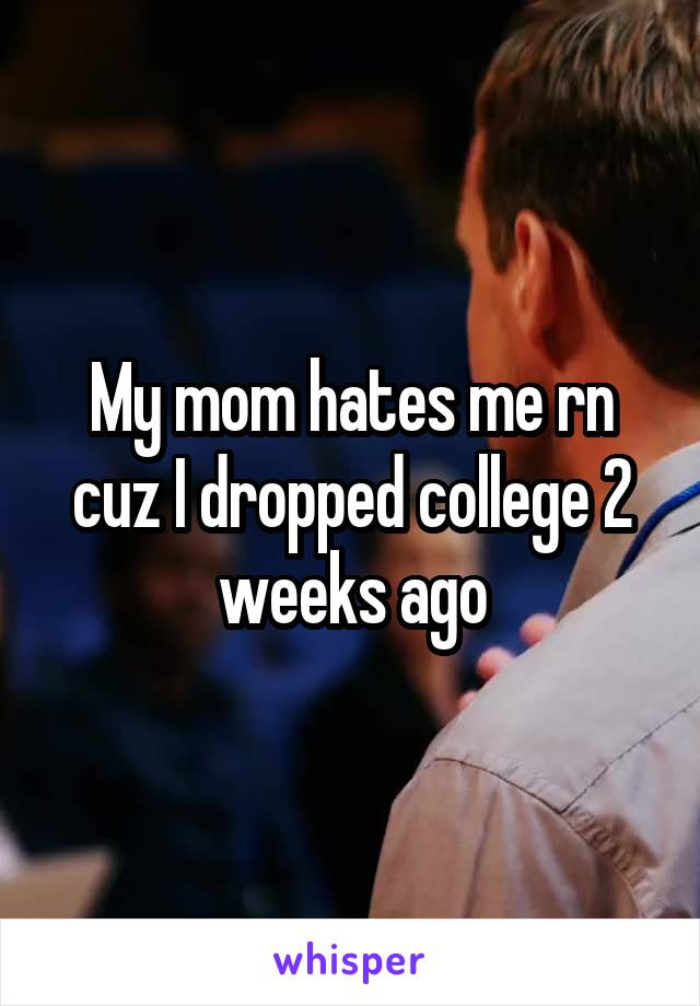 My mom hates me rn cuz I dropped college 2 weeks ago