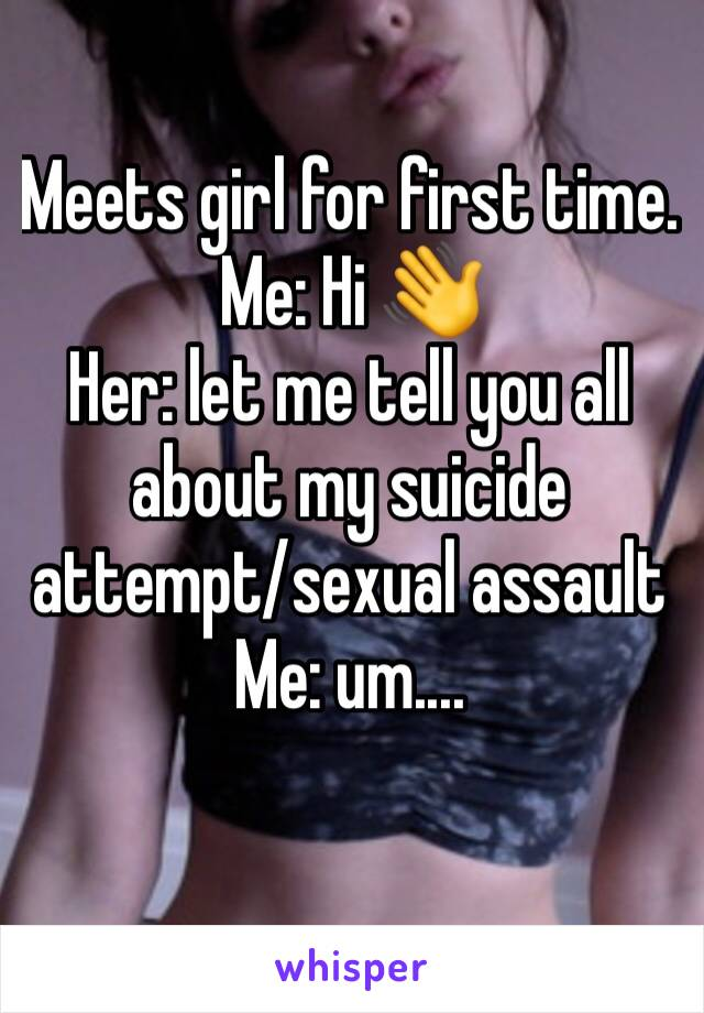 Meets girl for first time. Me: Hi 👋  Her: let me tell you all about my suicide attempt/sexual assault  Me: um....