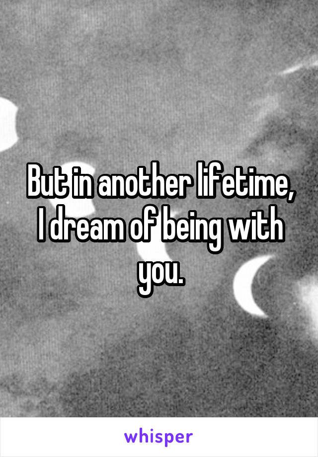 But in another lifetime, I dream of being with you.