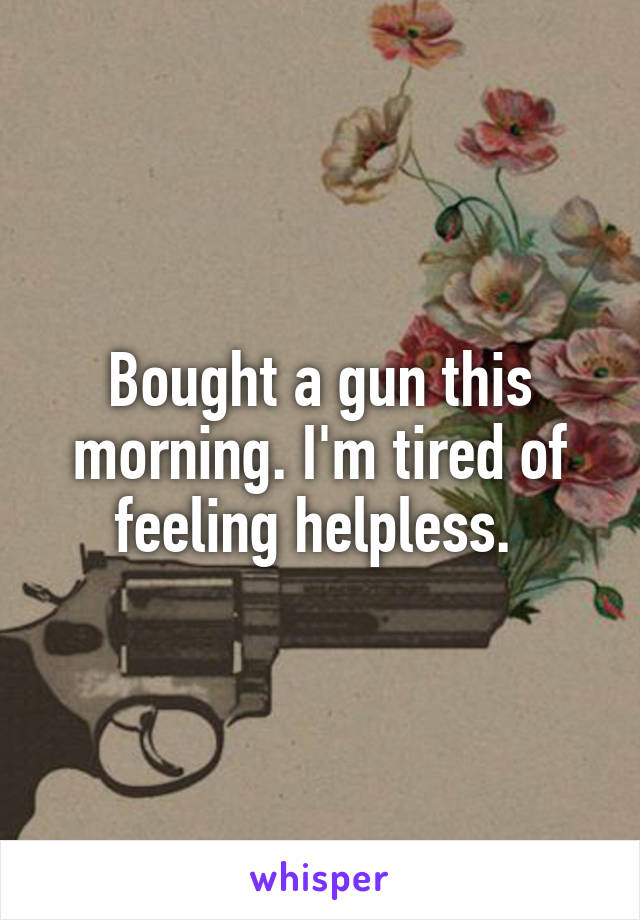 Bought a gun this morning. I'm tired of feeling helpless.