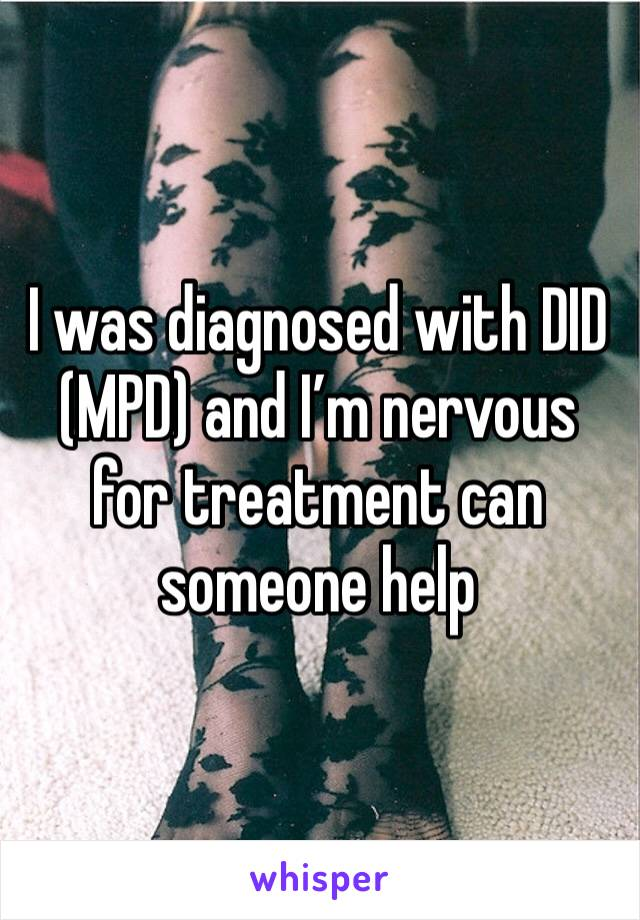I was diagnosed with DID (MPD) and I'm nervous for treatment can someone help