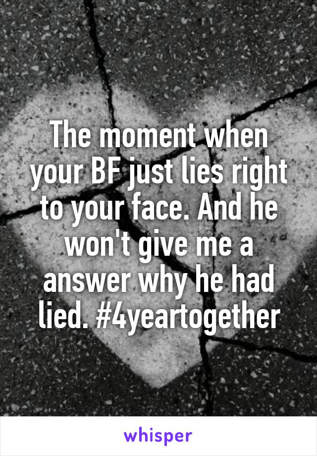 The moment when your BF just lies right to your face. And he won't give me a answer why he had lied. #4yeartogether
