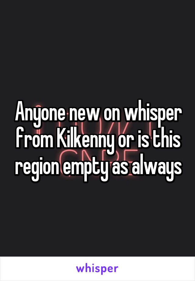 Anyone new on whisper from Kilkenny or is this region empty as always