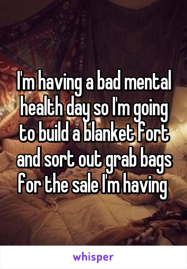 I'm having a bad mental health day so I'm going to build a blanket fort and sort out grab bags for the sale I'm having