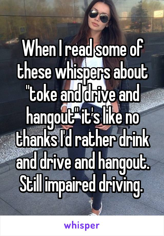 "When I read some of these whispers about ""toke and drive and hangout"" it's like no thanks I'd rather drink and drive and hangout. Still impaired driving."