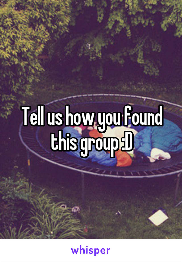 Tell us how you found this group :D