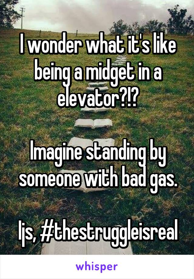 I wonder what it's like being a midget in a elevator?!?  Imagine standing by someone with bad gas.  Ijs, #thestruggleisreal