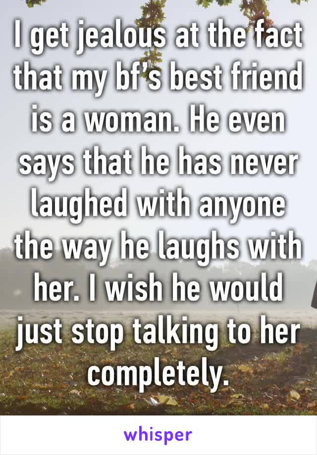 I get jealous at the fact that my bf's best friend is a woman. He even says that he has never laughed with anyone the way he laughs with her. I wish he would just stop talking to her completely.
