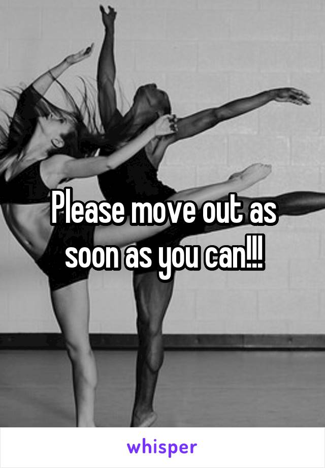 Please move out as soon as you can!!!