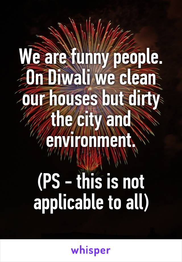 We are funny people. On Diwali we clean our houses but dirty the city and environment.  (PS - this is not applicable to all)