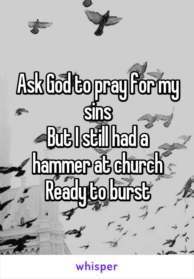 Ask God to pray for my sins But I still had a hammer at church Ready to burst