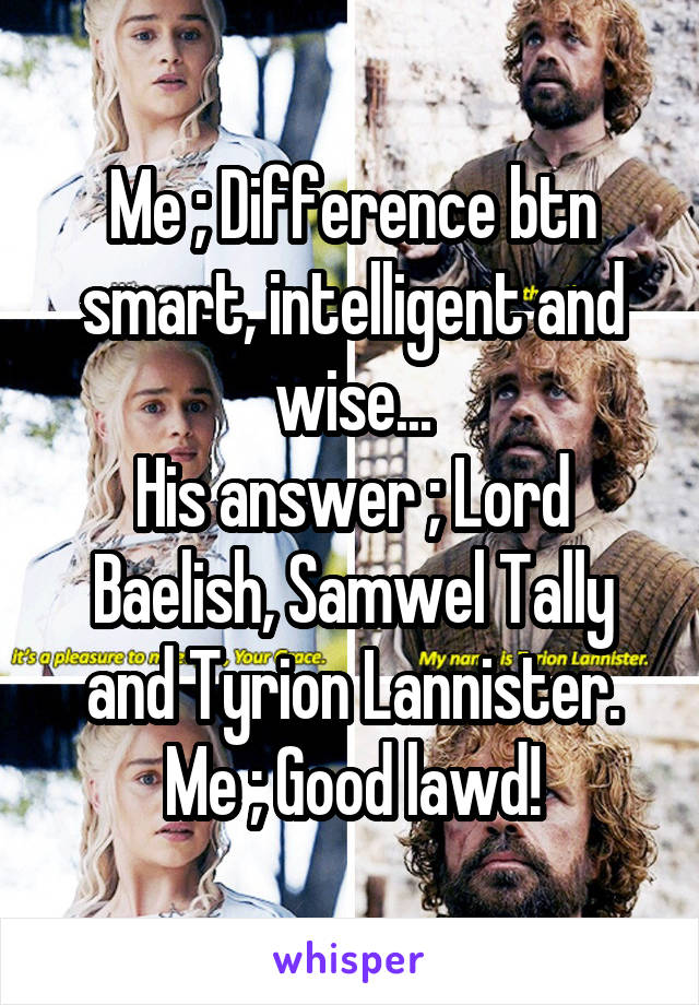 Me ; Difference btn smart, intelligent and wise... His answer ; Lord Baelish, Samwel Tally and Tyrion Lannister. Me ; Good lawd!
