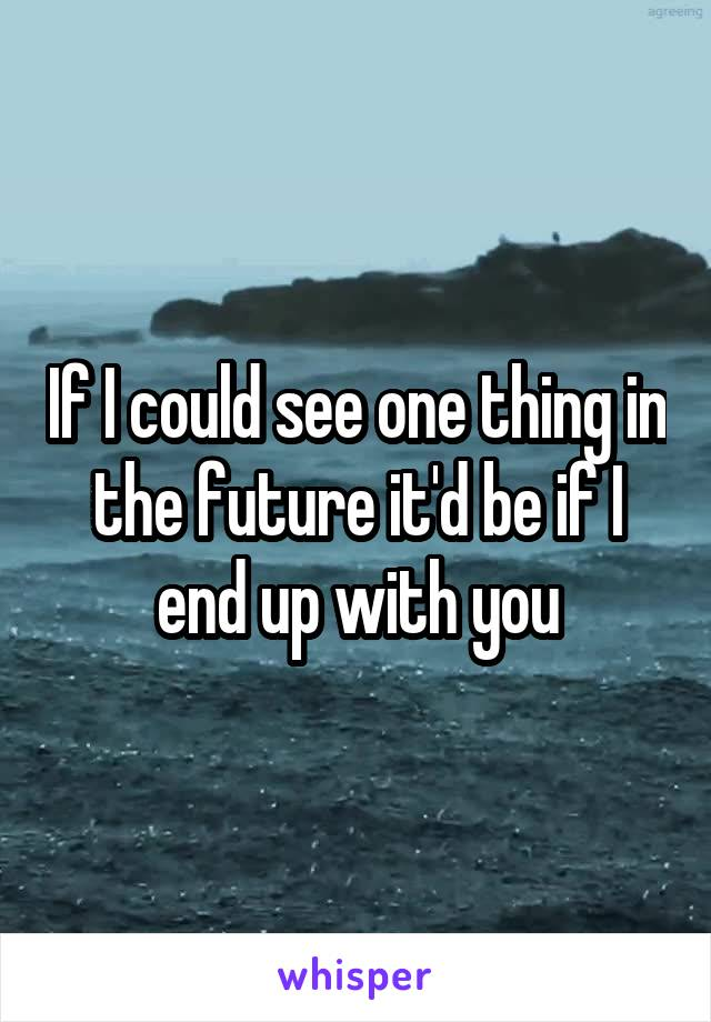 If I could see one thing in the future it'd be if I end up with you