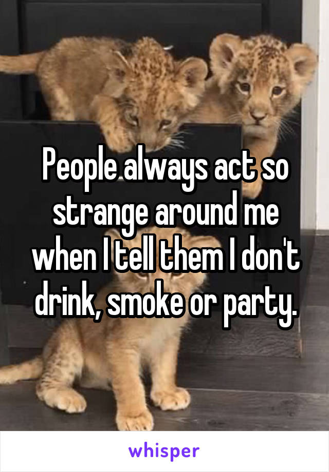 People always act so strange around me when I tell them I don't drink, smoke or party.